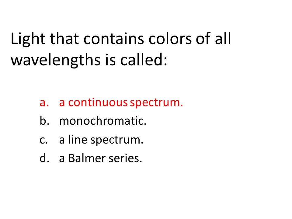 Light that contains colors of all wavelengths is called: a.a continuous spectrum.