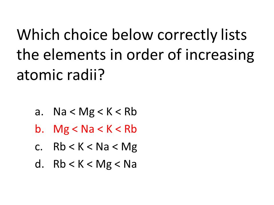 Which choice below correctly lists the elements in order of increasing atomic radii.