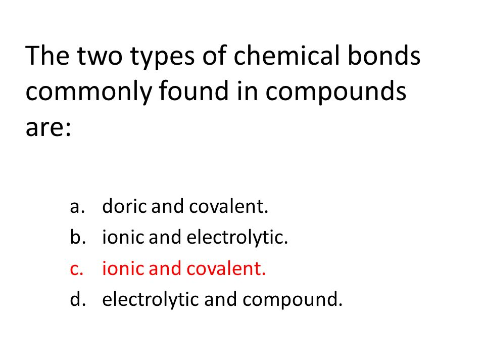 The two types of chemical bonds commonly found in compounds are: a.doric and covalent.