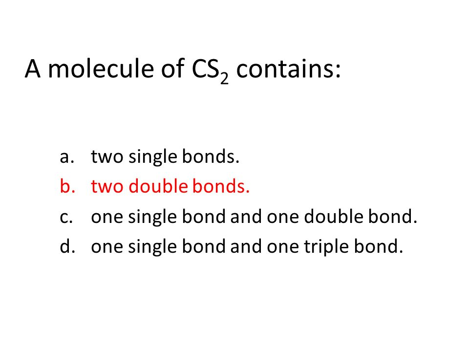 A molecule of CS 2 contains: a.two single bonds. b.two double bonds.