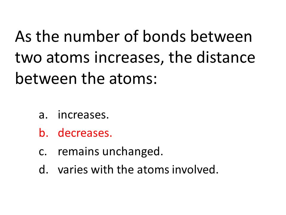 As the number of bonds between two atoms increases, the distance between the atoms: a.increases.