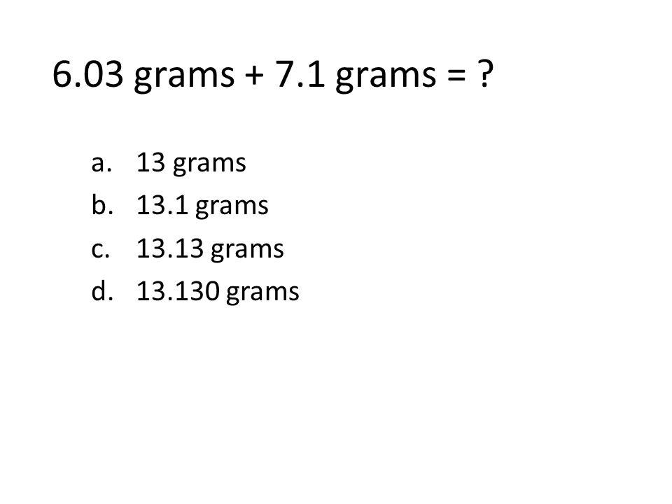 6.03 grams + 7.1 grams = ? a.13 grams b.13.1 grams c.13.13 grams d.13.130 grams