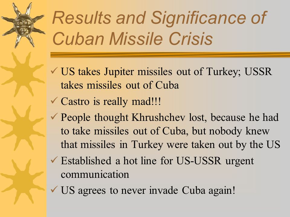 Results and Significance of Cuban Missile Crisis US takes Jupiter missiles out of Turkey; USSR takes missiles out of Cuba Castro is really mad!!! Peop