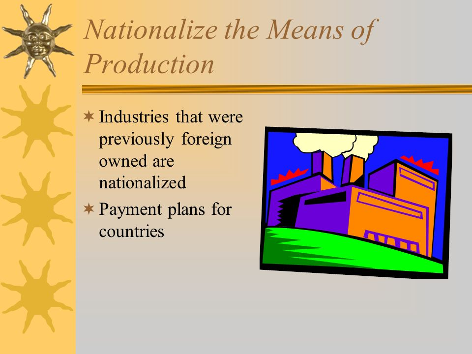 Nationalize the Means of Production Industries that were previously foreign owned are nationalized Payment plans for countries