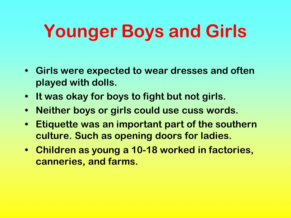 Younger Boys and Girls Girls were expected to wear dresses and often played with dolls. It was okay for boys to fight but not girls. Neither boys or g