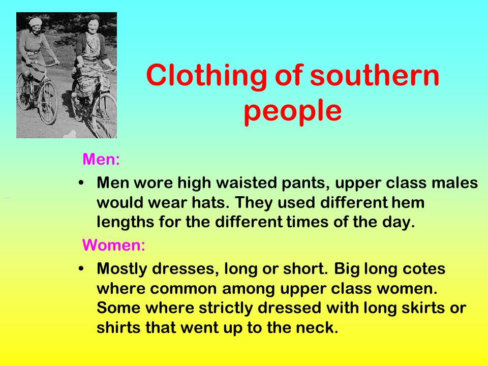 Clothing of southern people Men: Men wore high waisted pants, upper class males would wear hats. They used different hem lengths for the different tim