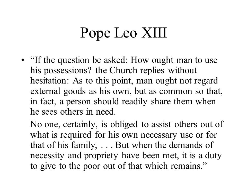 Pope Leo XIII If the question be asked: How ought man to use his possessions.