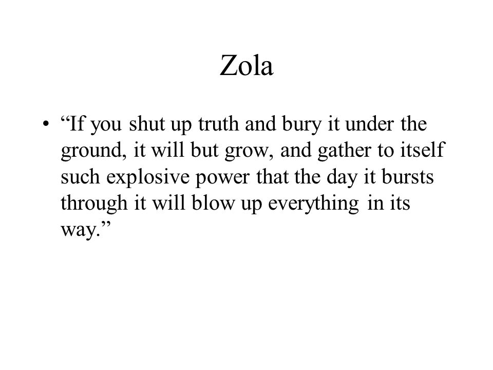 Zola If you shut up truth and bury it under the ground, it will but grow, and gather to itself such explosive power that the day it bursts through it