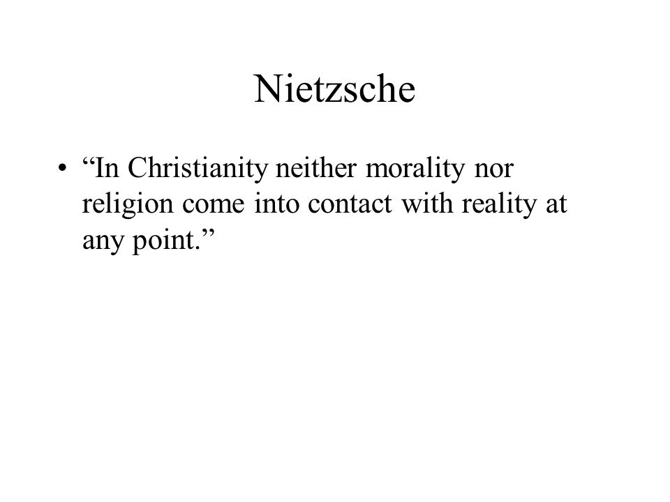 Nietzsche In Christianity neither morality nor religion come into contact with reality at any point.