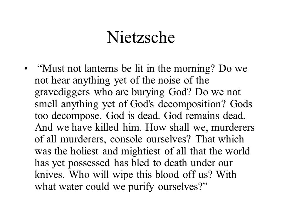 Nietzsche Must not lanterns be lit in the morning? Do we not hear anything yet of the noise of the gravediggers who are burying God? Do we not smell a