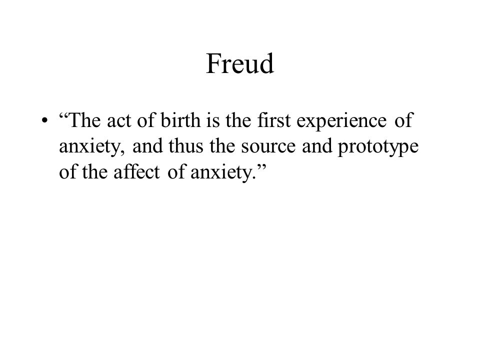 Freud The act of birth is the first experience of anxiety, and thus the source and prototype of the affect of anxiety.