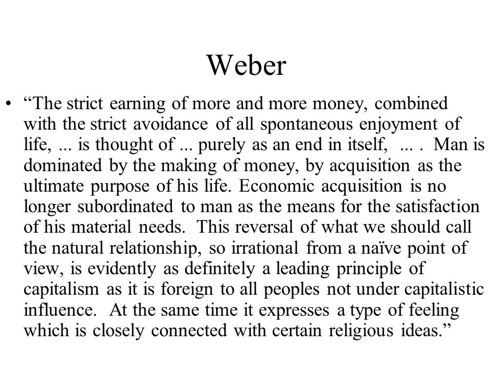 Weber The strict earning of more and more money, combined with the strict avoidance of all spontaneous enjoyment of life,...