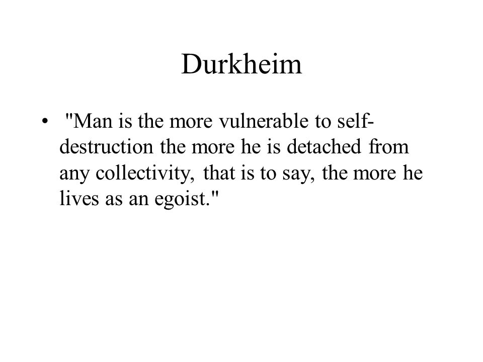 Durkheim Man is the more vulnerable to self- destruction the more he is detached from any collectivity, that is to say, the more he lives as an egoist.