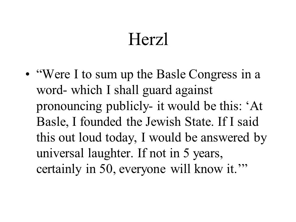 Herzl Were I to sum up the Basle Congress in a word- which I shall guard against pronouncing publicly- it would be this: At Basle, I founded the Jewish State.