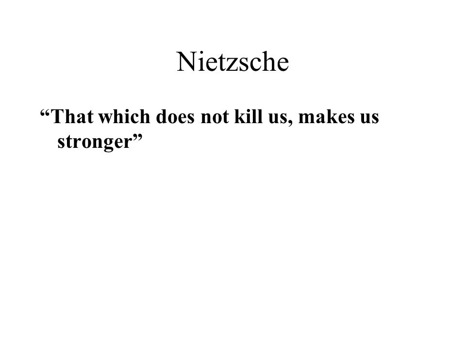 Nietzsche That which does not kill us, makes us stronger