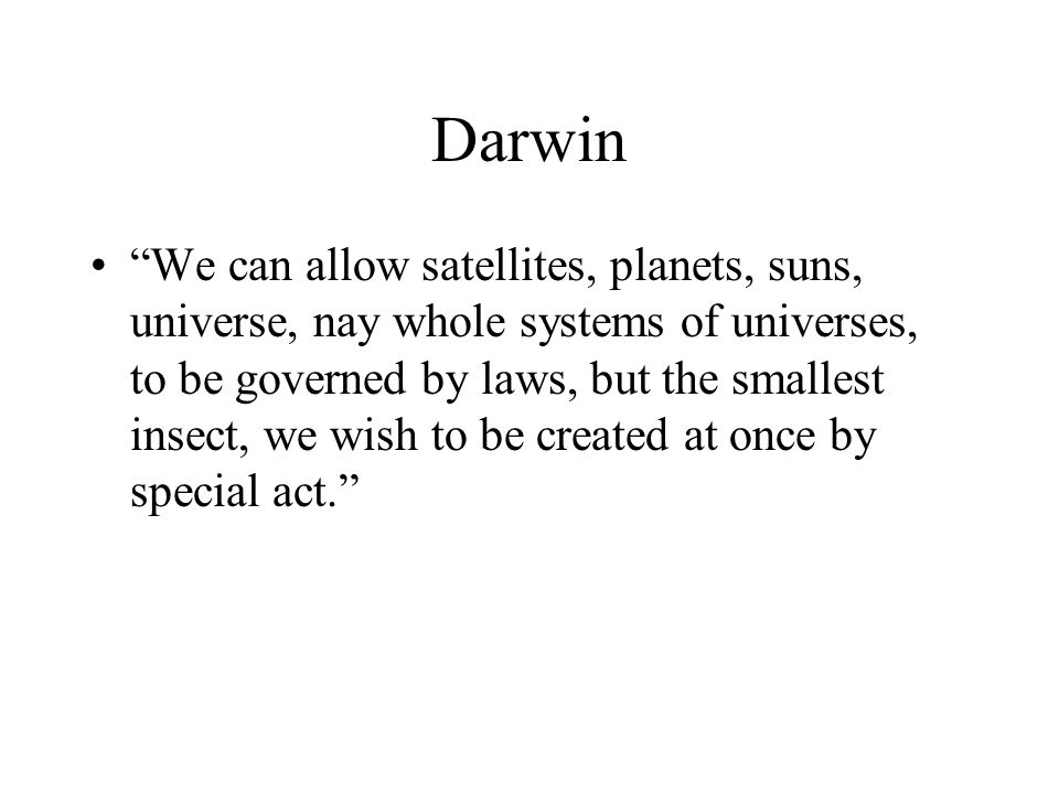 Darwin We can allow satellites, planets, suns, universe, nay whole systems of universes, to be governed by laws, but the smallest insect, we wish to b