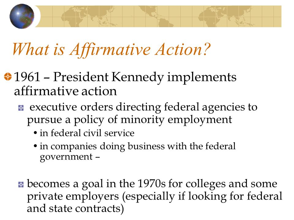 What is Affirmative Action? 1961 – President Kennedy implements affirmative action executive orders directing federal agencies to pursue a policy of m
