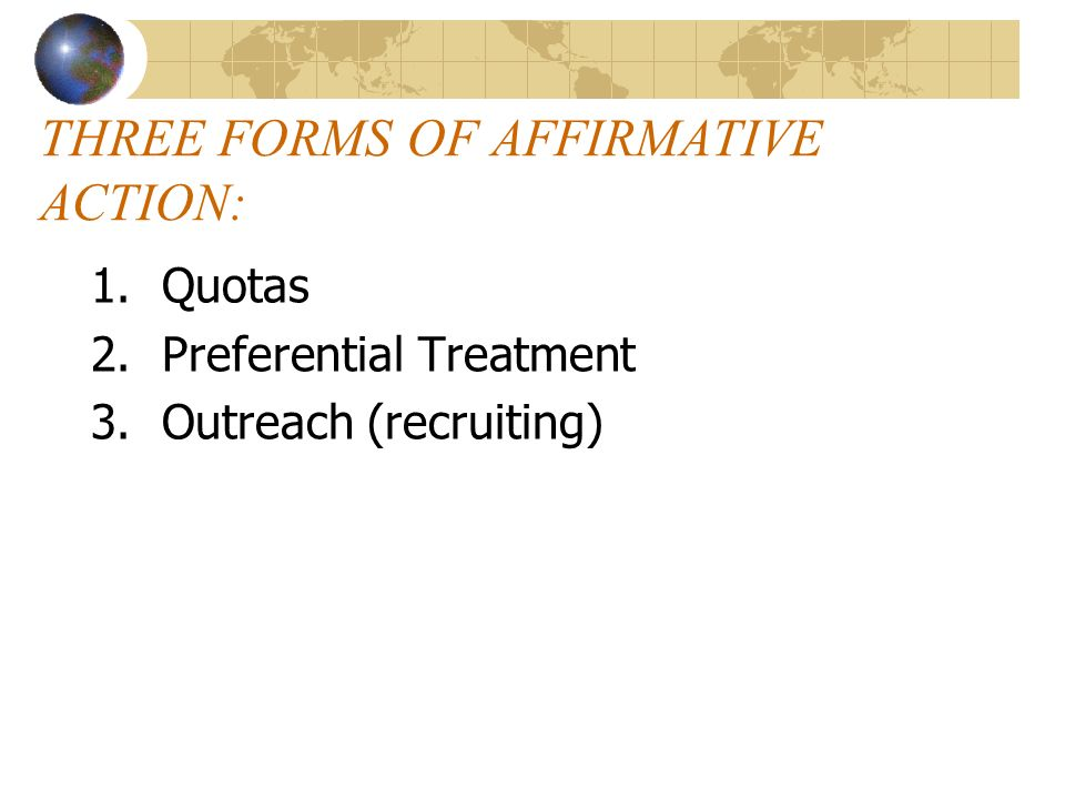 THREE FORMS OF AFFIRMATIVE ACTION: 1.Quotas 2.Preferential Treatment 3.Outreach (recruiting)