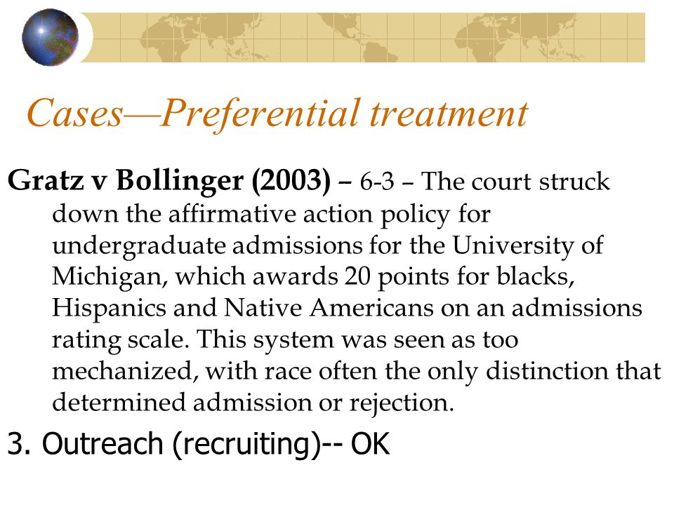 CasesPreferential treatment Gratz v Bollinger (2003) – 6-3 – The court struck down the affirmative action policy for undergraduate admissions for the University of Michigan, which awards 20 points for blacks, Hispanics and Native Americans on an admissions rating scale.