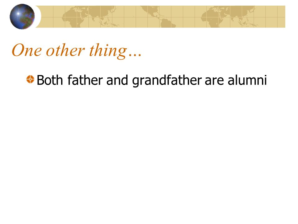 One other thing… Both father and grandfather are alumni