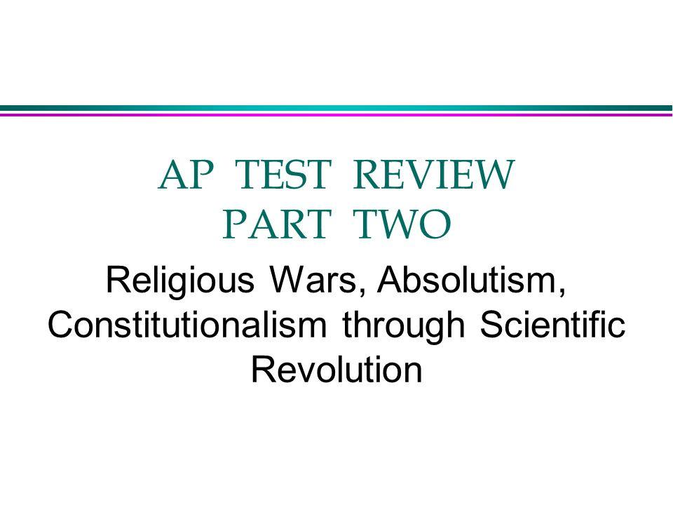 AP TEST REVIEW PART TWO Religious Wars, Absolutism, Constitutionalism through Scientific Revolution
