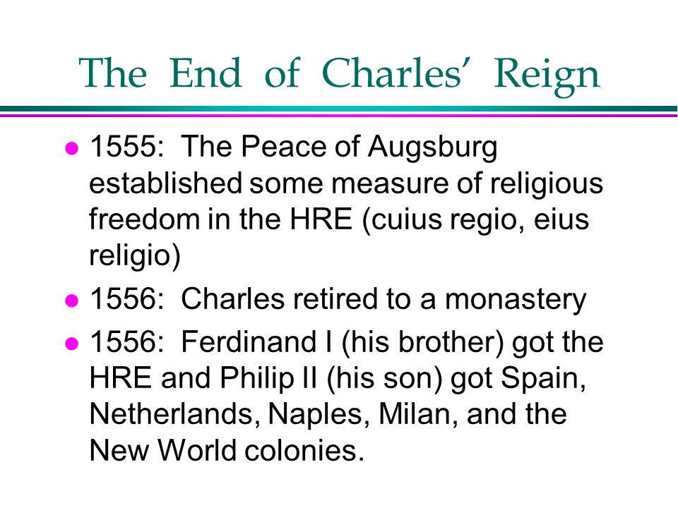 The End of Charles Reign l 1555: The Peace of Augsburg established some measure of religious freedom in the HRE (cuius regio, eius religio) l 1556: Ch