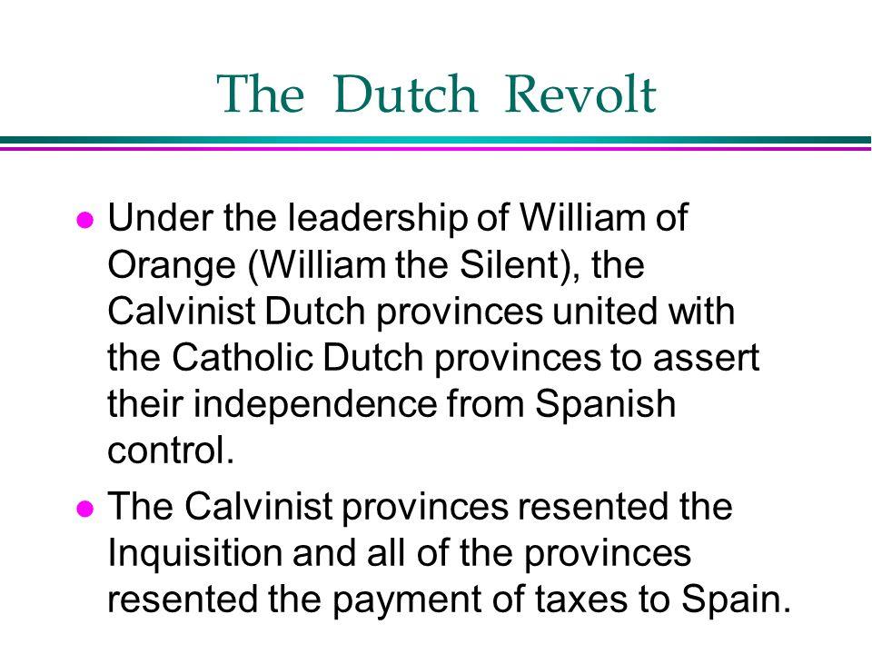 The Dutch Revolt l Under the leadership of William of Orange (William the Silent), the Calvinist Dutch provinces united with the Catholic Dutch provin