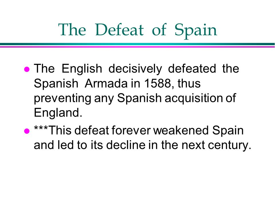 The Defeat of Spain l The English decisively defeated the Spanish Armada in 1588, thus preventing any Spanish acquisition of England. l ***This defeat