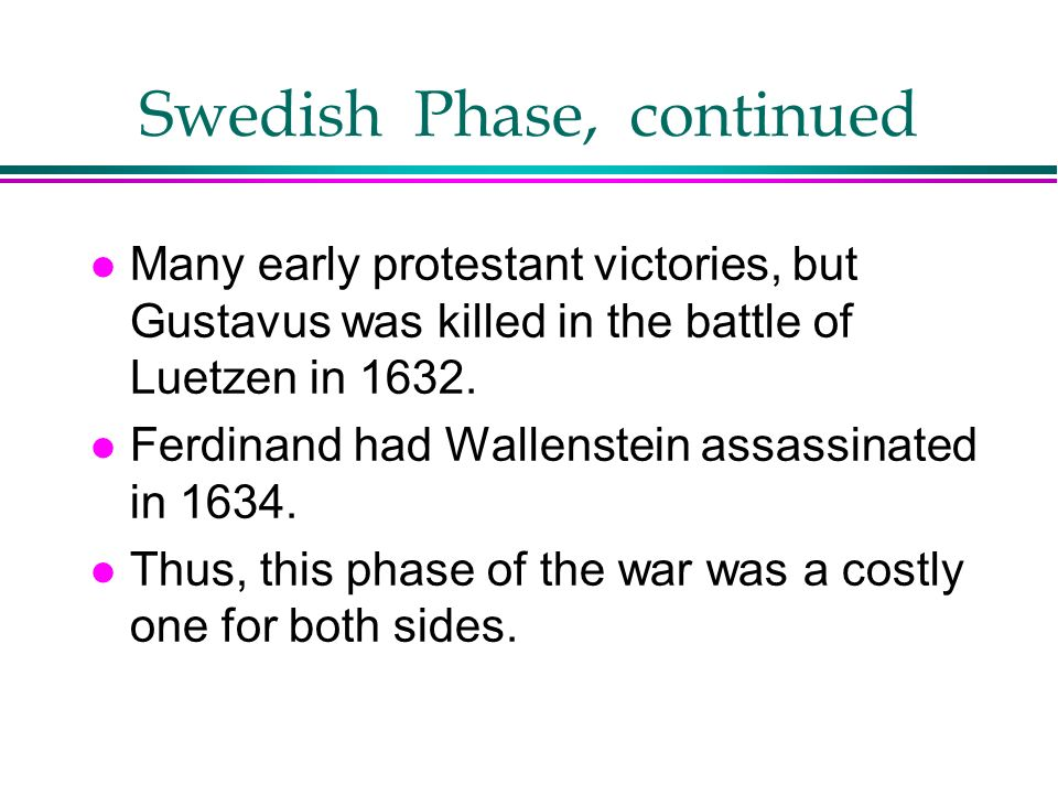 Swedish Phase, continued l Many early protestant victories, but Gustavus was killed in the battle of Luetzen in 1632. l Ferdinand had Wallenstein assa