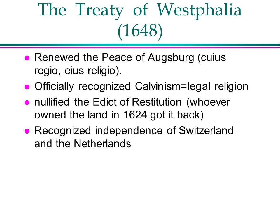 The Treaty of Westphalia (1648) l Renewed the Peace of Augsburg (cuius regio, eius religio). l Officially recognized Calvinism=legal religion l nullif