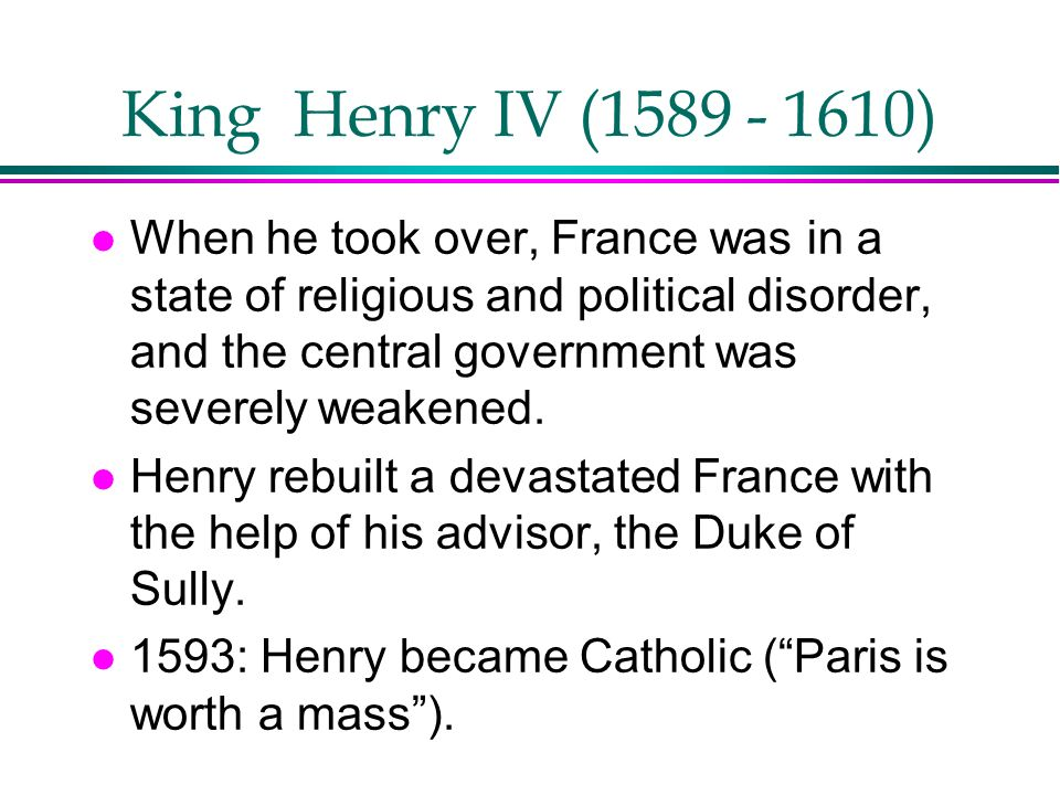 King Henry IV (1589 - 1610) l When he took over, France was in a state of religious and political disorder, and the central government was severely we