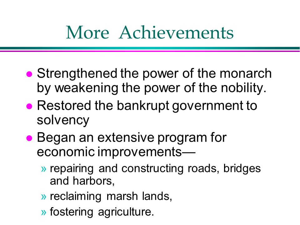 More Achievements l Strengthened the power of the monarch by weakening the power of the nobility. l Restored the bankrupt government to solvency l Beg
