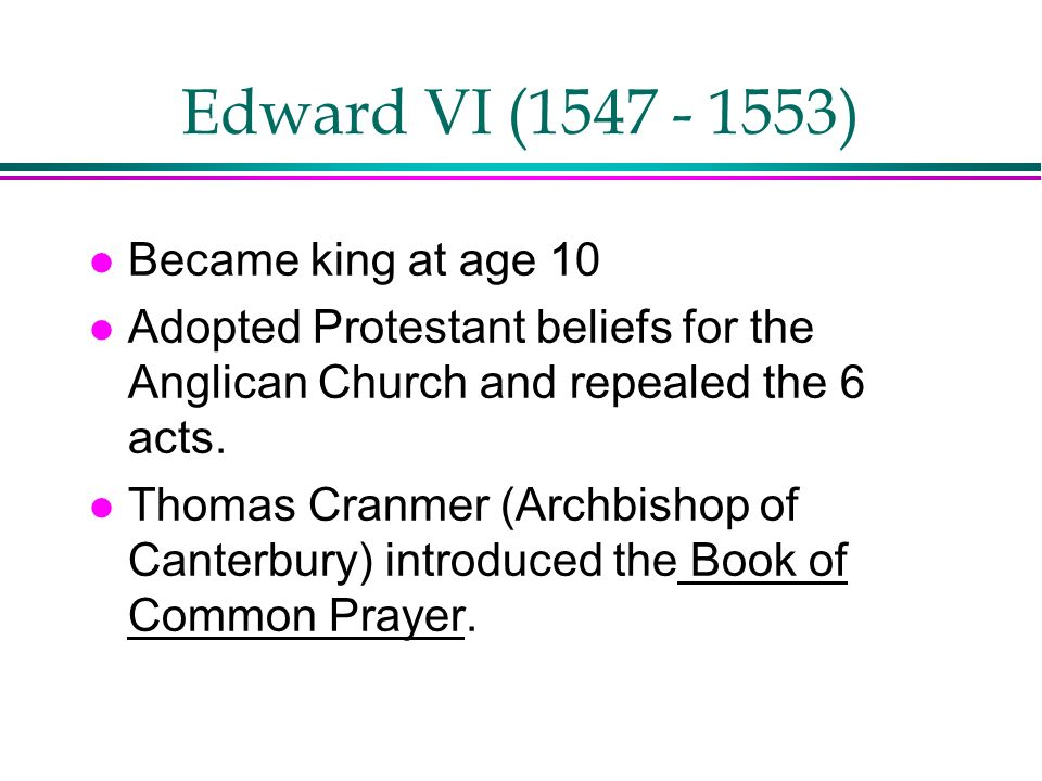 Edward VI (1547 - 1553) l Became king at age 10 l Adopted Protestant beliefs for the Anglican Church and repealed the 6 acts. l Thomas Cranmer (Archbi