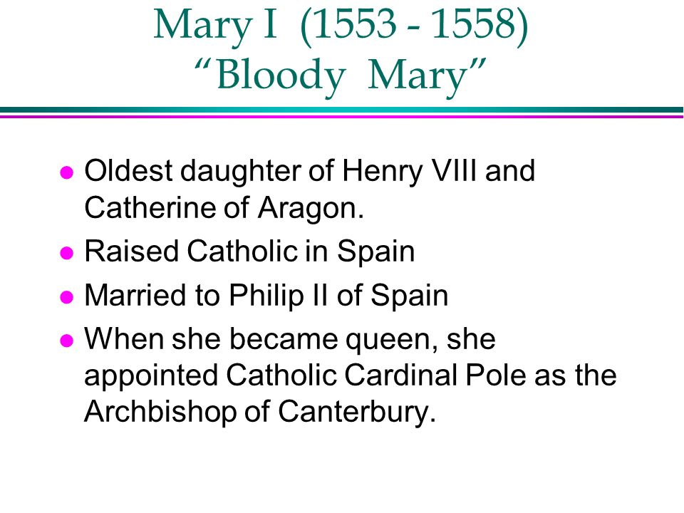 Mary I (1553 - 1558) Bloody Mary l Oldest daughter of Henry VIII and Catherine of Aragon. l Raised Catholic in Spain l Married to Philip II of Spain l