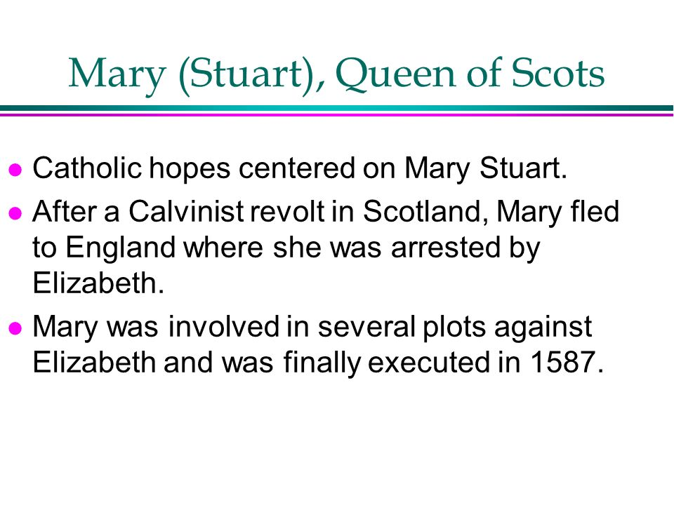Mary (Stuart), Queen of Scots l Catholic hopes centered on Mary Stuart. l After a Calvinist revolt in Scotland, Mary fled to England where she was arr