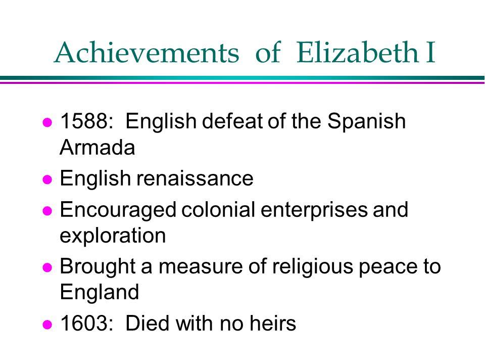 Achievements of Elizabeth I l 1588: English defeat of the Spanish Armada l English renaissance l Encouraged colonial enterprises and exploration l Bro