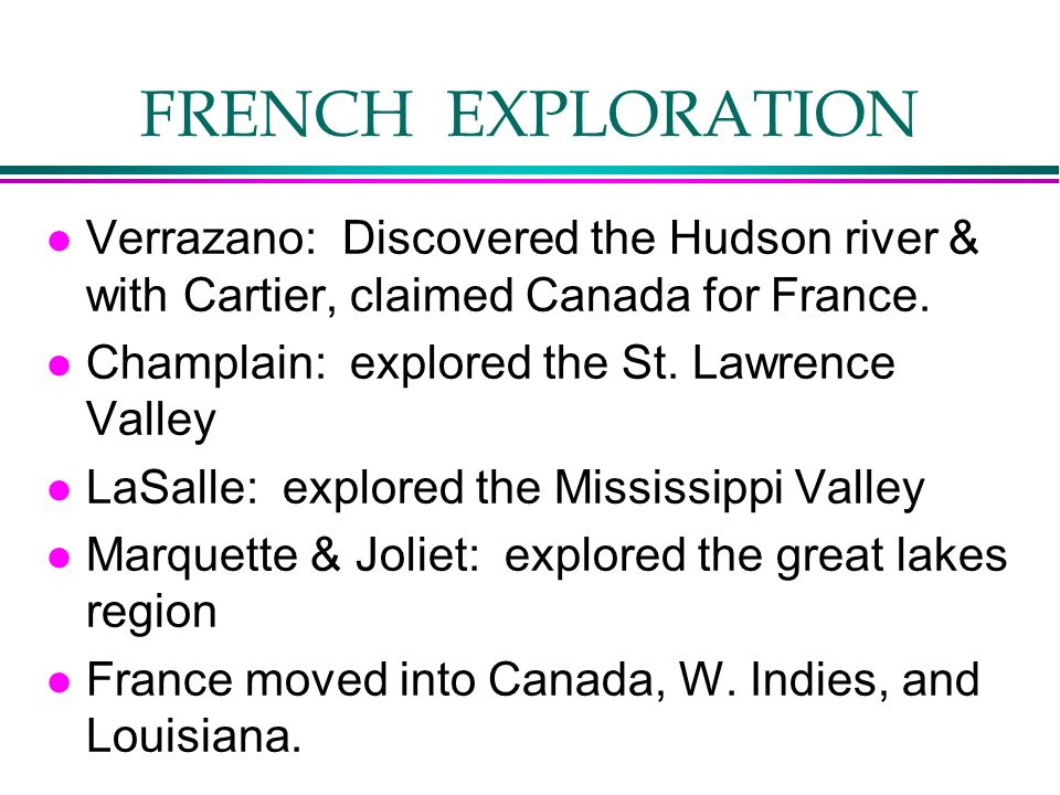 FRENCH EXPLORATION l Verrazano: Discovered the Hudson river & with Cartier, claimed Canada for France. l Champlain: explored the St. Lawrence Valley l