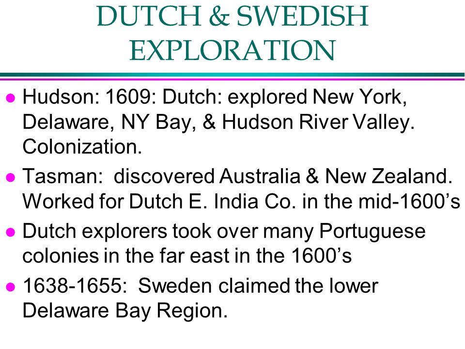 DUTCH & SWEDISH EXPLORATION l Hudson: 1609: Dutch: explored New York, Delaware, NY Bay, & Hudson River Valley. Colonization. l Tasman: discovered Aust
