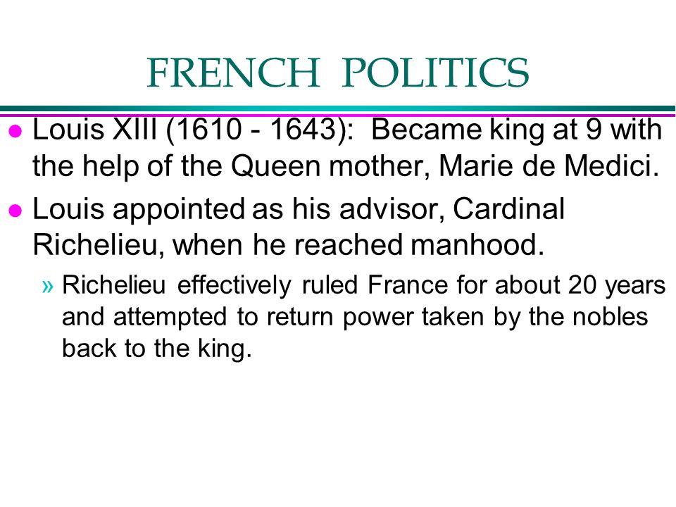 FRENCH POLITICS l Louis XIII (1610 - 1643): Became king at 9 with the help of the Queen mother, Marie de Medici. l Louis appointed as his advisor, Car