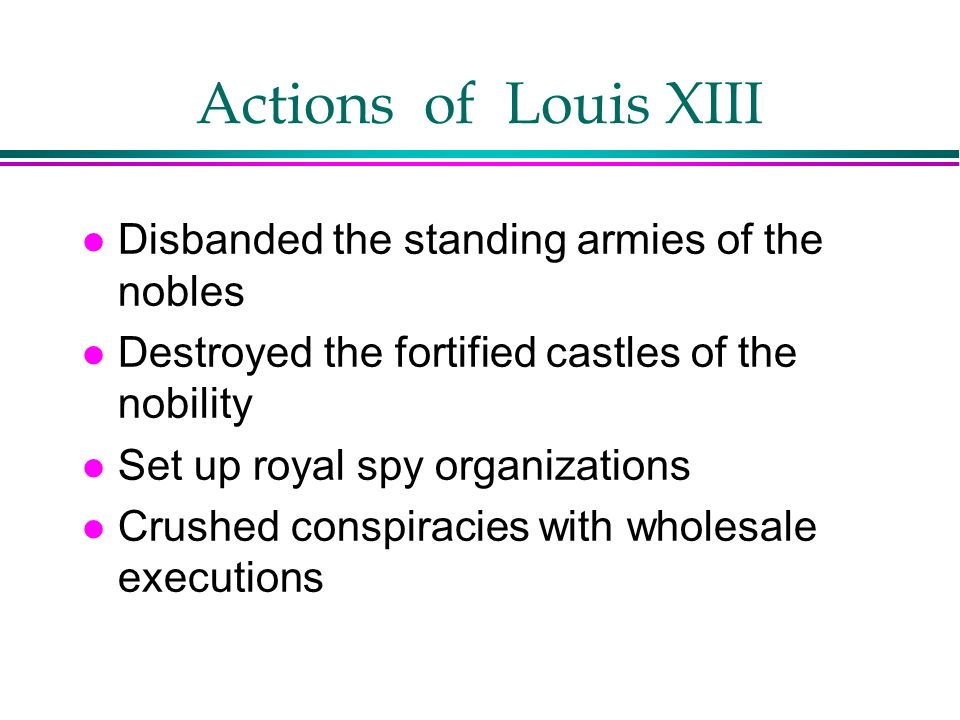 Actions of Louis XIII l Disbanded the standing armies of the nobles l Destroyed the fortified castles of the nobility l Set up royal spy organizations