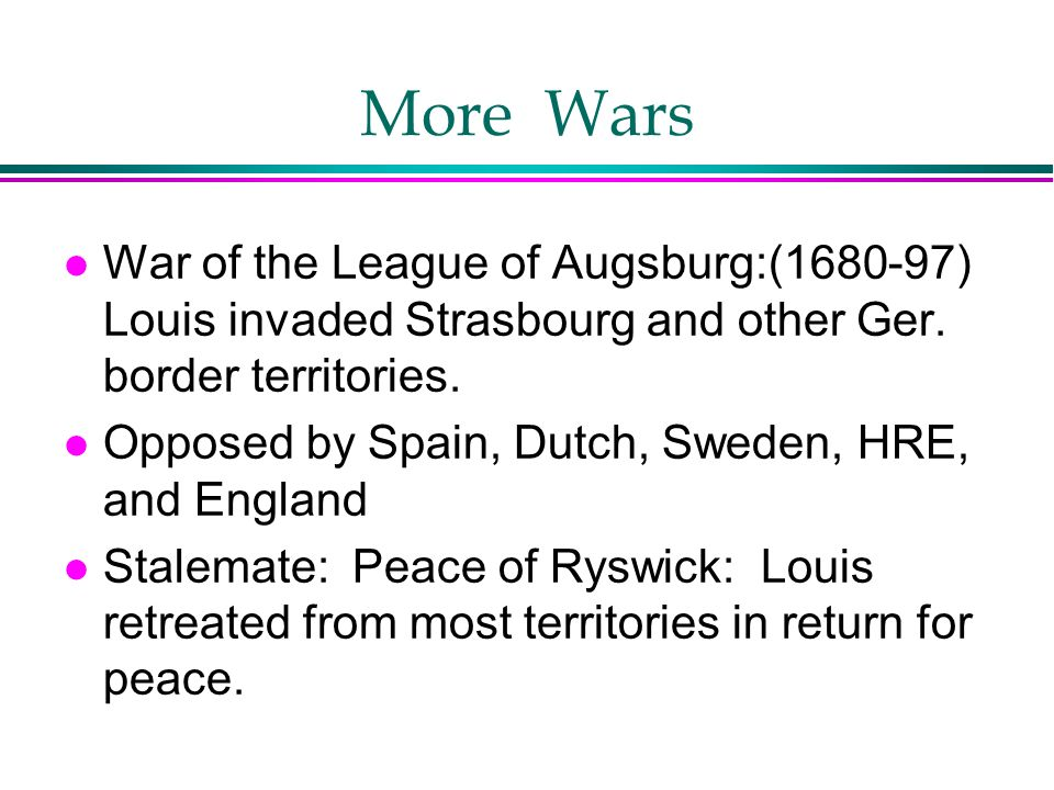 More Wars l War of the League of Augsburg:(1680-97) Louis invaded Strasbourg and other Ger. border territories. l Opposed by Spain, Dutch, Sweden, HRE