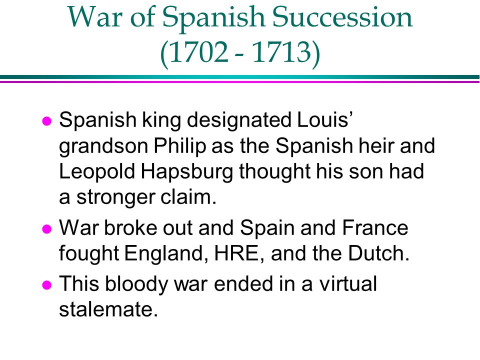 War of Spanish Succession (1702 - 1713) l Spanish king designated Louis grandson Philip as the Spanish heir and Leopold Hapsburg thought his son had a