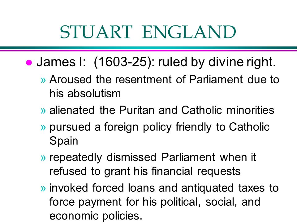 STUART ENGLAND l James I: (1603-25): ruled by divine right. »Aroused the resentment of Parliament due to his absolutism »alienated the Puritan and Cat