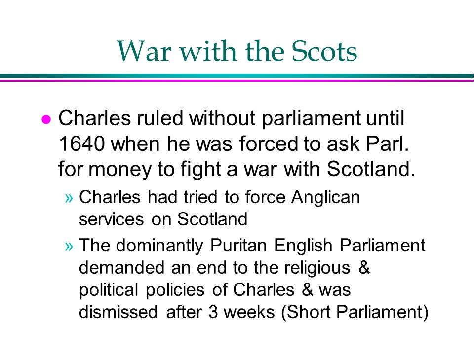 War with the Scots l Charles ruled without parliament until 1640 when he was forced to ask Parl. for money to fight a war with Scotland. »Charles had