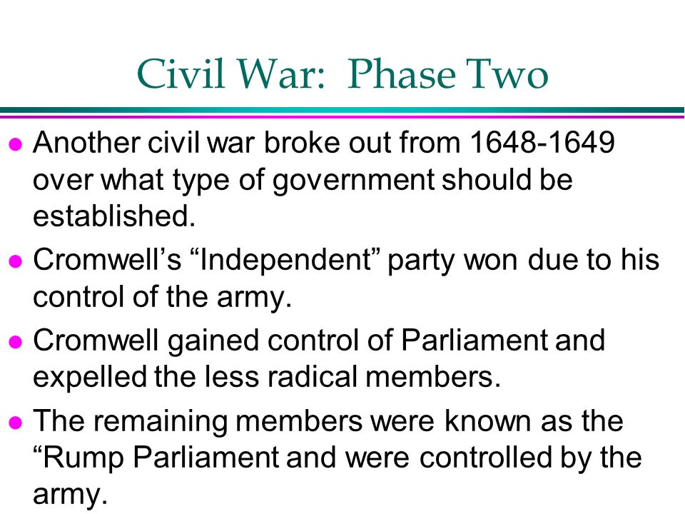 Civil War: Phase Two l Another civil war broke out from 1648-1649 over what type of government should be established. l Cromwells Independent party wo