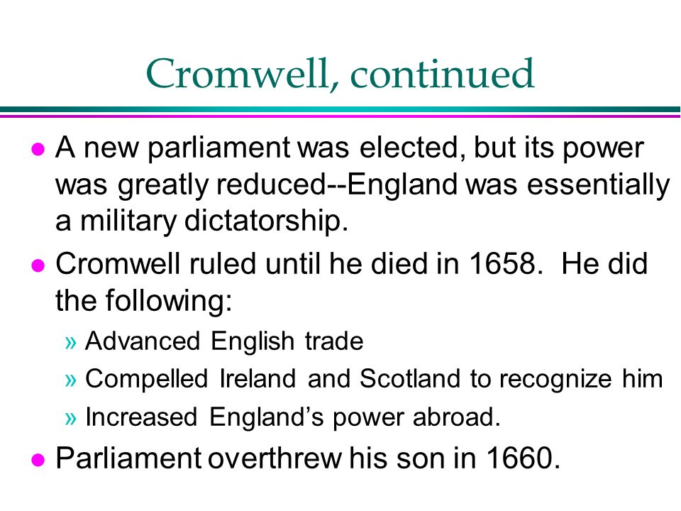 Cromwell, continued l A new parliament was elected, but its power was greatly reduced--England was essentially a military dictatorship. l Cromwell rul