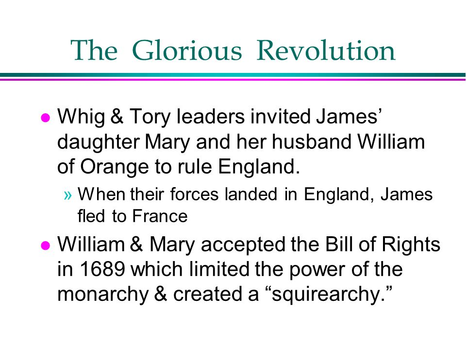 The Glorious Revolution l Whig & Tory leaders invited James daughter Mary and her husband William of Orange to rule England. »When their forces landed