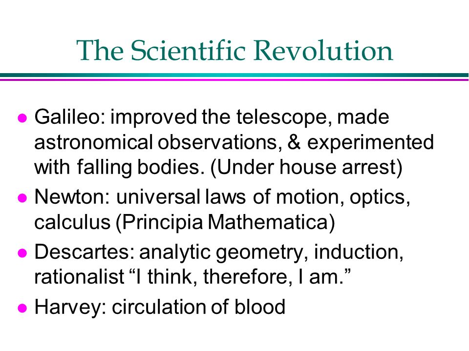 The Scientific Revolution l Galileo: improved the telescope, made astronomical observations, & experimented with falling bodies. (Under house arrest)