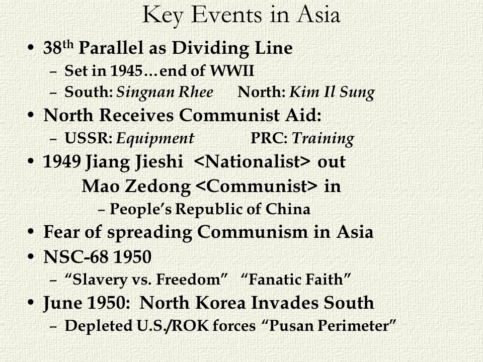 Key Events in Asia 38 th Parallel as Dividing Line – Set in 1945…end of WWII – South: Singnan Rhee North: Kim Il Sung North Receives Communist Aid: –