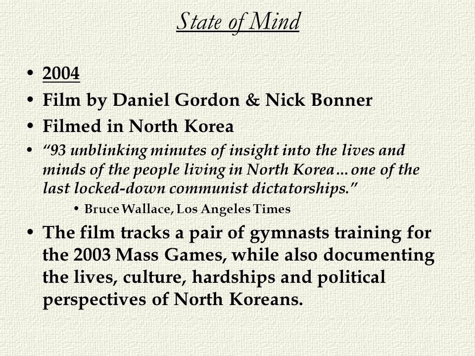 State of Mind 2004 Film by Daniel Gordon & Nick Bonner Filmed in North Korea 93 unblinking minutes of insight into the lives and minds of the people l